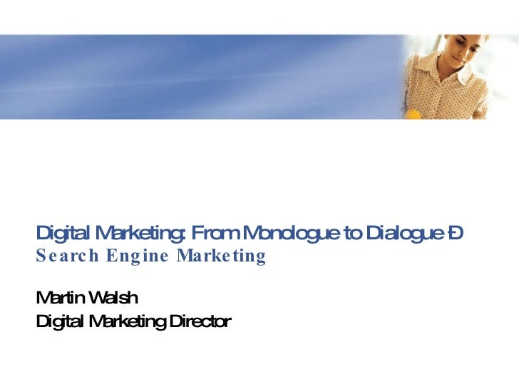 Digital Marketing: From Monologue to Dialogue – Search Engine Marketing<br />Martin Walsh<br />Digital Marketing Director<...