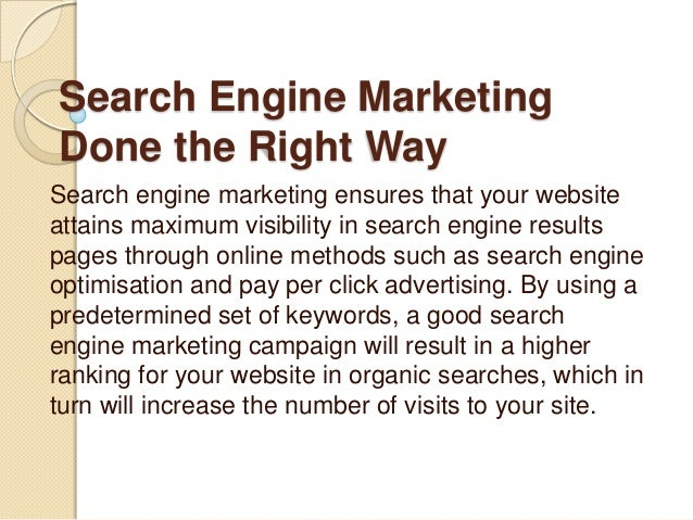 Search Engine MarketingDone the Right WaySearch engine marketing ensures that your websiteattains maximum visibility in se...