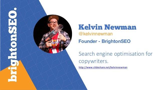 Kelvin Newman @kelvinnewman Founder - BrightonSEO Search engine optimisation for copywriters. http://www.slideshare.net/ke...