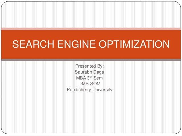 Presented By: Saurabh Daga MBA 3rd Sem DMS-SOM Pondicherry University SEARCH ENGINE OPTIMIZATION