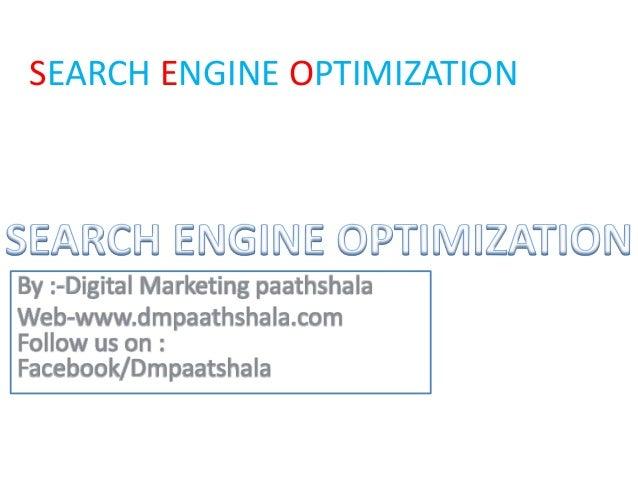 SEARCH ENGINE OPTIMIZATION By :-Digital Marketing paathshala Web-www.dmpaathshala.com Follow us on : Facebook/Dmpaatshala