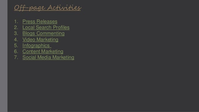 Off-page Activities 1. Press Releases 2. Local Search Profiles 3. Blogs Commenting 4. Video Marketing 5. Infographics 6. C...