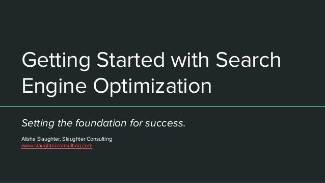 Getting Started with Search Engine Optimization Setting the foundation for success. Alisha Slaughter, Slaughter Consulting...