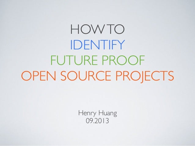 HOW TO IDENTIFY FUTURE PROOF OPEN SOURCE PROJECTS Henry Huang 09.2013