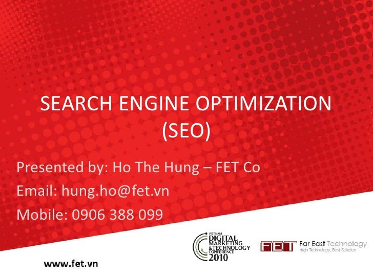SEARCH ENGINE OPTIMIZATION (SEO)<br />Presented by: Ho The Hung – FET Co<br />Email: hung.ho@fet.vn<br />Mobile: 0906 388 ...