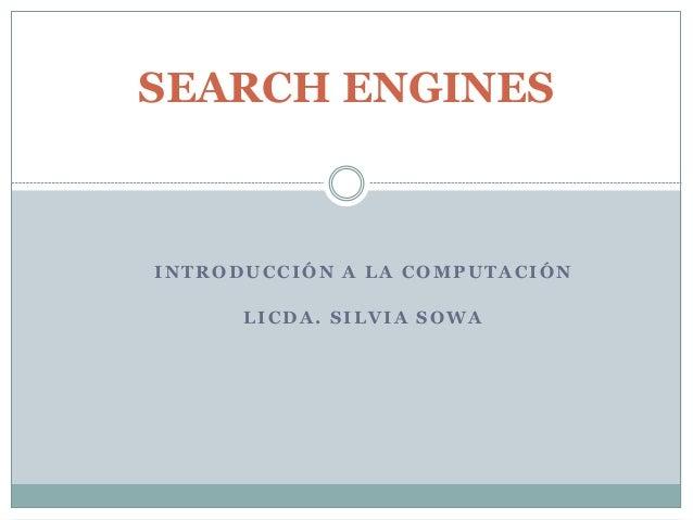 INTRODUCCI ÓN A LA COMPUTACIÓN LICDA. SILVIA SOWA SEARCH ENGINES