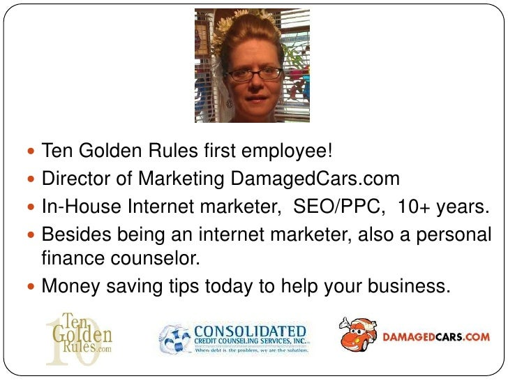  Ten Golden Rules first employee! Director of Marketing DamagedCars.com In-House Internet marketer, SEO/PPC, 10+ years....