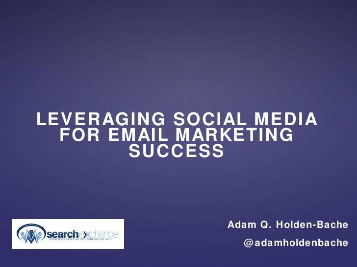 <ul><li>LEVERAGING SOCIAL MEDIA FOR EMAIL MARKETING SUCCESS </li></ul>Adam Q. Holden-Bache @adamholdenbache