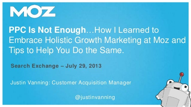 PPC Is Not Enough…How I Learned to Embrace Holistic Growth Marketing at Moz and Tips to Help You Do the Same. Justin Vanni...