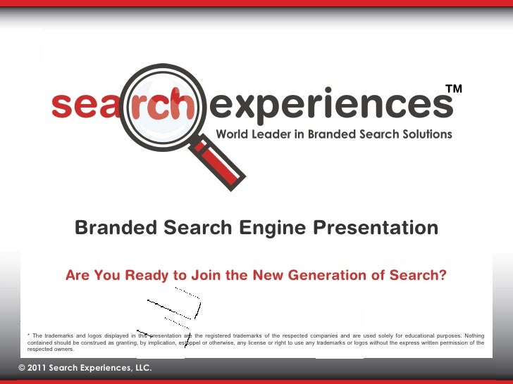 Are You Ready to Join the New Generation of Search? Branded Search Engine Presentation * The trademarks and logos displaye...