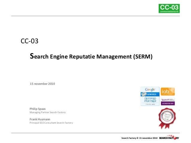 Search Factory © 15 november 2010 CC-03 Search Engine Reputatie Management (SERM) 15 november 2010 Philip Spaas Managing P...