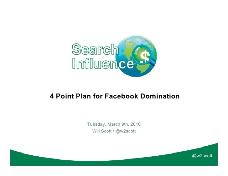 4 Point Plan for Facebook Domination          Tuesday, March 9th, 2010            Will Scott / @w2scott                   ...