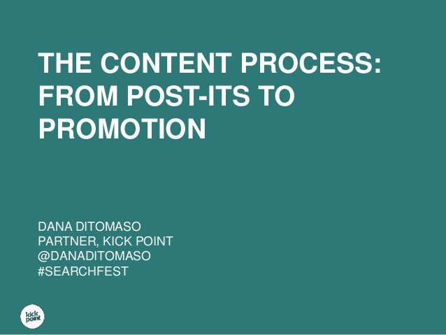 THE CONTENT PROCESS: FROM POST-ITS TO PROMOTION DANA DITOMASO PARTNER, KICK POINT @DANADITOMASO #SEARCHFEST