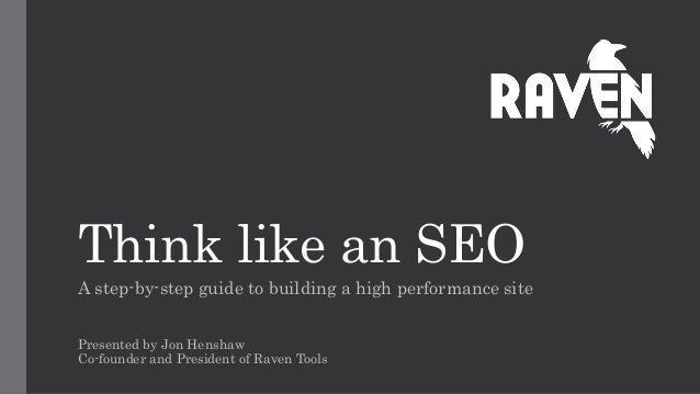 Think like an SEO A step-by-step guide to building a high performance site Presented by Jon Henshaw Co-founder and Preside...