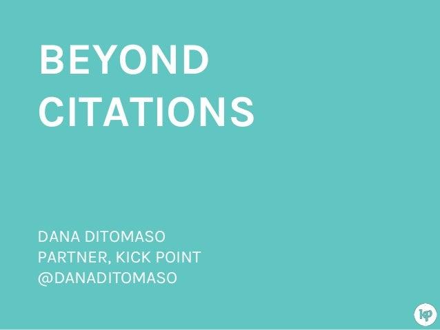 BEYOND CITATIONS DANA DITOMASO PARTNER, KICK POINT @DANADITOMASO