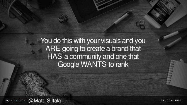 You do this with your visuals and you ARE going to create a brand that HAS a community and one that Google WANTS to rank @...