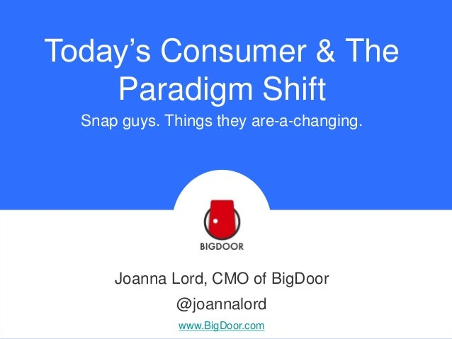 Today's Consumer & The Paradigm Shift Snap guys. Things they are-a-changing.  Joanna Lord, CMO of BigDoor @joannalord www....