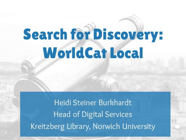 Search for Discovery: WorldCat Local Heidi Steiner Burkhardt Head of Digital Services Kreitzberg Library, Norwich Universi...