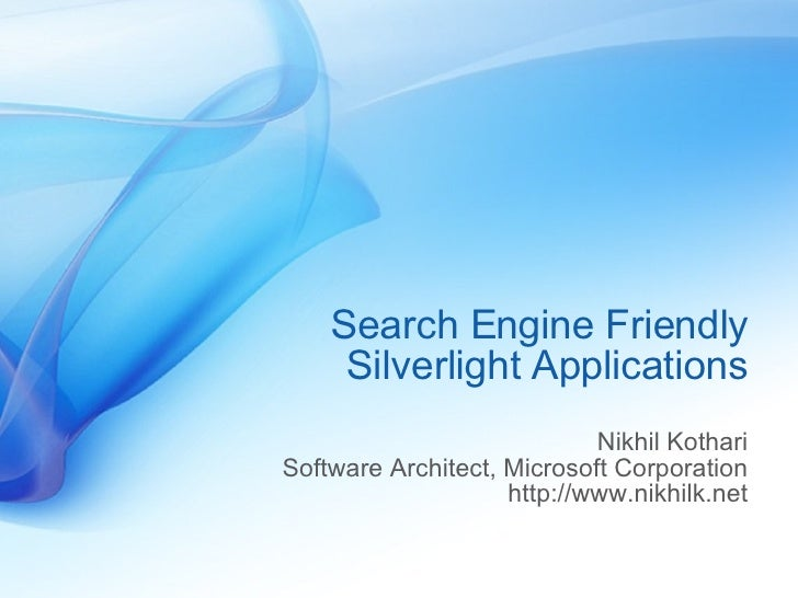 Search Engine Friendly Silverlight Applications Nikhil Kothari Software Architect, Microsoft Corporation http://www.nikhil...