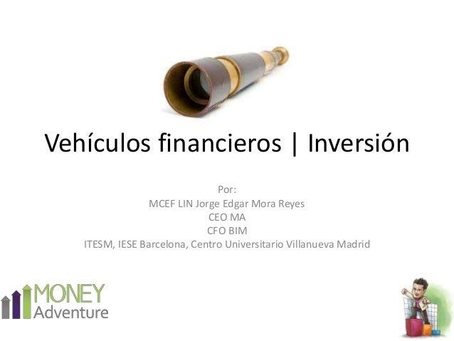 Vehículos financieros   Inversión Por: MCEF LIN Jorge Edgar Mora Reyes CEO MA CFO BIM ITESM, IESE Barcelona, Centro Univer...