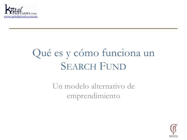 www.capitalprivado.com.mx  Qué es y cómo funciona un  SEARCH FUND  Un modelo alternativo de  emprendimiento