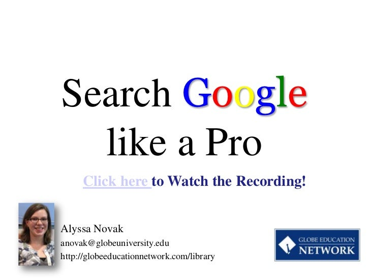 Search Google  like a Pro     Click here to Watch the Recording!Alyssa Novakanovak@globeuniversity.eduhttp://globeeducatio...