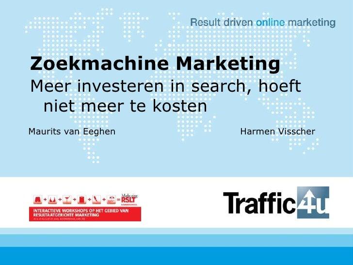 Zoekmachine Marketing<br />Meer investeren in search, hoeft niet meer te kosten<br />Maurits van EeghenHarmen Visscher...