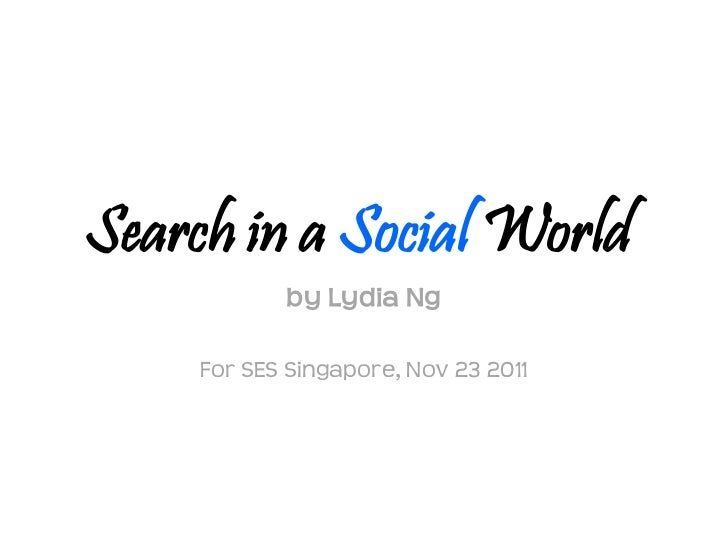 Search in a Social World            by Lydia Ng     For SES Singapore, Nov 23 2011