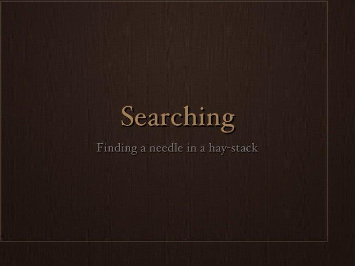 Searching <ul><li>Finding a needle in a hay-stack </li></ul>