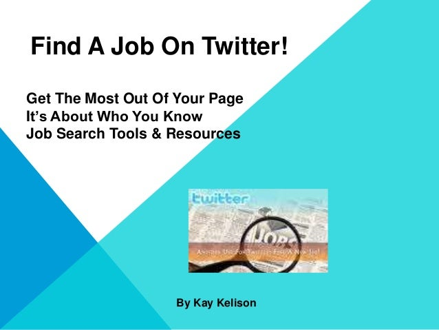 Find A Job On Twitter! Get The Most Out Of Your Page It's About Who You Know Job Search Tools & Resources By Kay Kelison