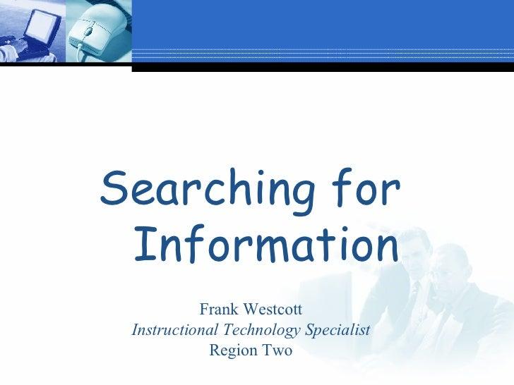 <ul><li>Searching for  Information </li></ul>Frank Westcott Instructional Technology Specialist Region Two