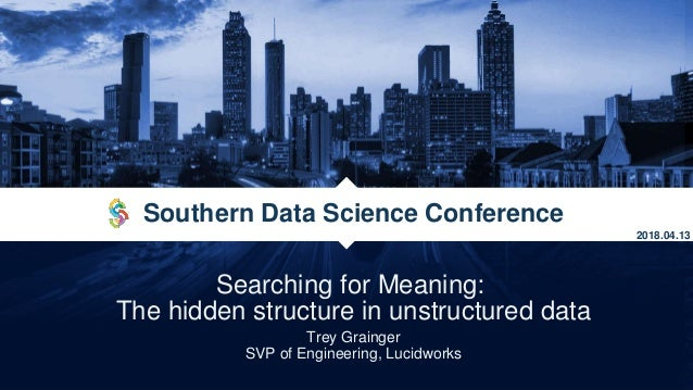 Searching for Meaning: The hidden structure in unstructured data Trey Grainger SVP of Engineering, Lucidworks Southern Dat...