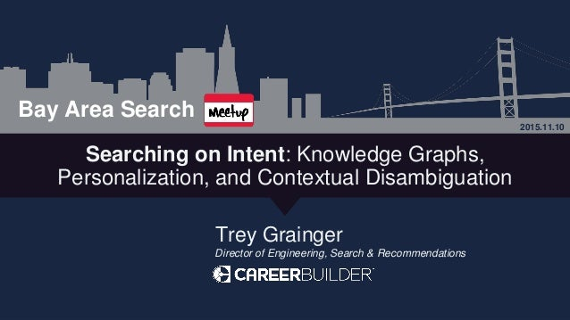 Bay Area Search Searching on Intent: Knowledge Graphs, Personalization, and Contextual Disambiguation 2015.11.10 Bay Area ...