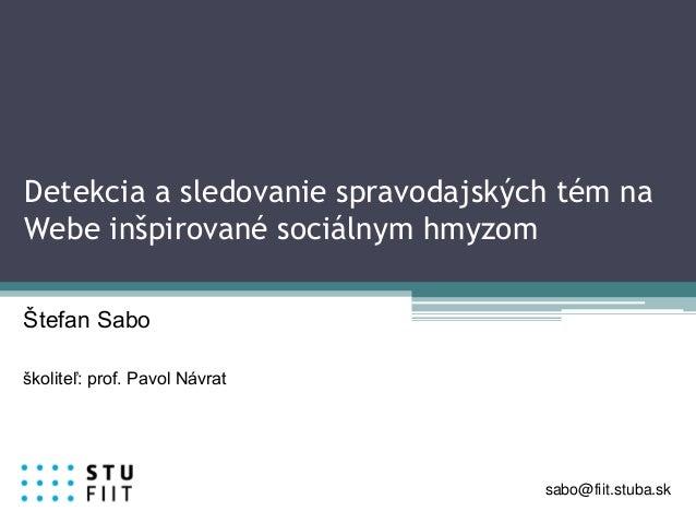 Detekcia a sledovanie spravodajských tém na Webe inšpirované sociálnym hmyzom Štefan Sabo školiteľ: prof. Pavol Návrat sab...