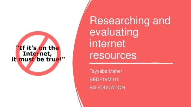 Researching and evaluating internet resources Tayyaba Maher BEDF19M015 BS EDUCATION