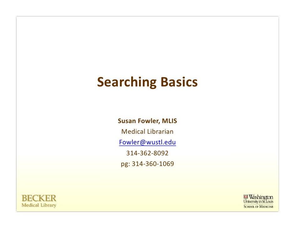 SearchingBasics     SusanFowler,MLIS     MedicalLibrarian    Fowler@wustl.edu      314‐362‐8092     pg:314‐360‐1069
