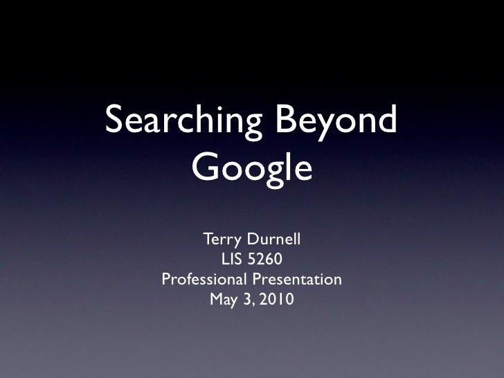 Searching Beyond Google <ul><li>Terry Durnell </li></ul><ul><li>LIS 5260 </li></ul><ul><li>Professional Presentation </li>...