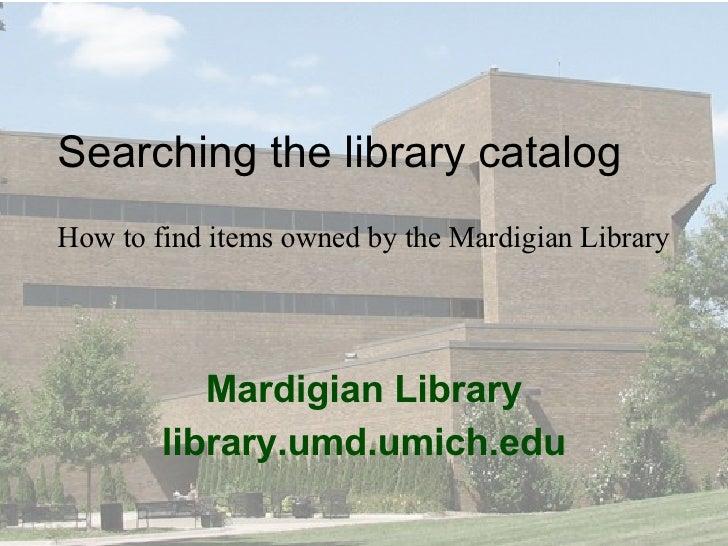 Mardigian Library library.umd.umich.edu Searching the library catalog How to find items owned by the Mardigian Library