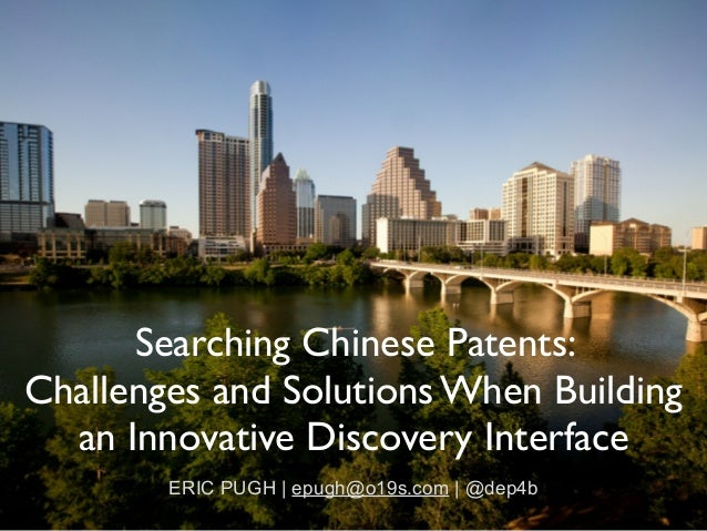 Searching Chinese Patents:   Challenges and Solutions When Building an Innovative Discovery Interface ERIC PUGH | epugh@o...