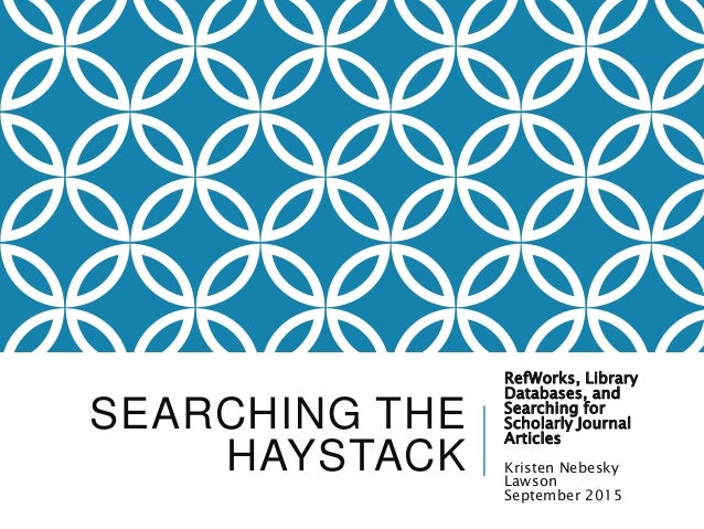 SEARCHING THE HAYSTACK RefWorks, Library Databases, and Searching for Scholarly Journal Articles Kristen Nebesky Lawson Se...