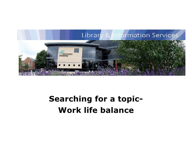 Library and Information Services Searching for a topic- Work life balance