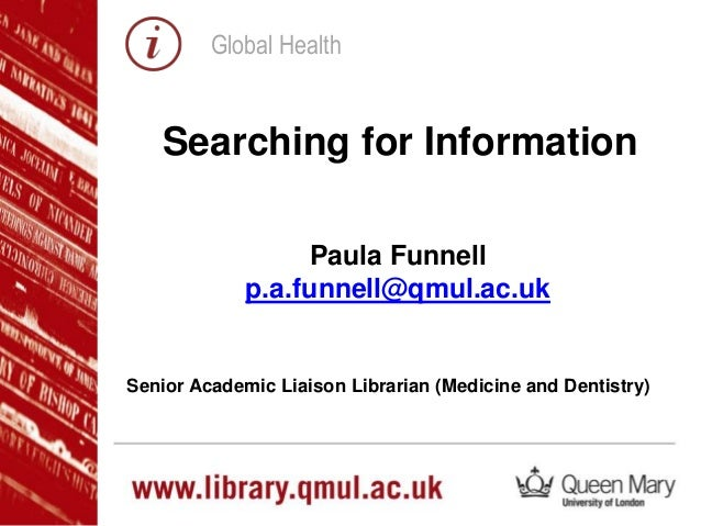 Global Health Paula Funnell p.a.funnell@qmul.ac.uk Senior Academic Liaison Librarian (Medicine and Dentistry) Searching fo...