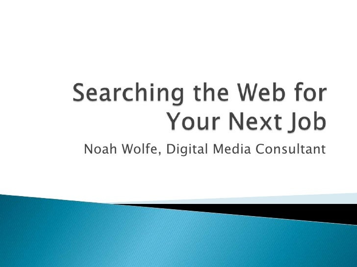 Searching the Web for Your Next Job<br />Noah Wolfe, Digital Media Consultant<br />