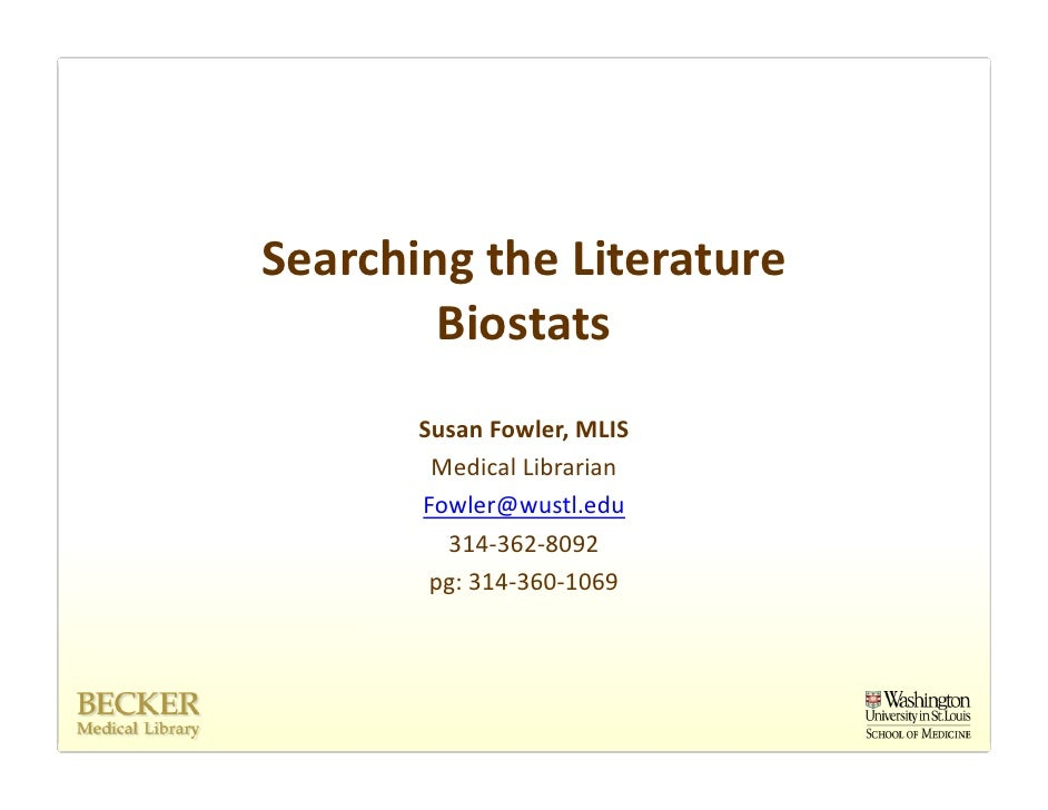 Searching the Literature         Biostats        Susan Fowler, MLIS         Medical Librarian        Fowler@wustl.edu     ...