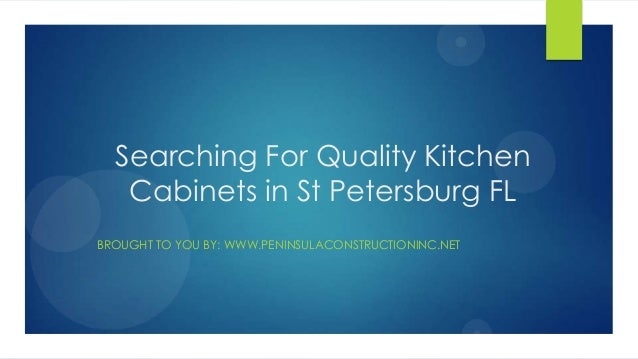 Searching For Quality KitchenCabinets in St Petersburg FLBROUGHT TO YOU BY: WWW.PENINSULACONSTRUCTIONINC.NET