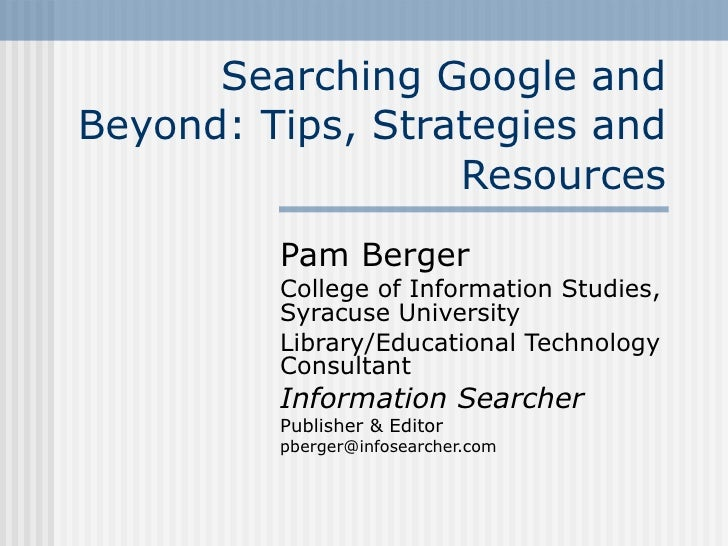 Searching Google and Beyond: Tips, Strategies and Resources Pam Berger College of Information Studies, Syracuse University...