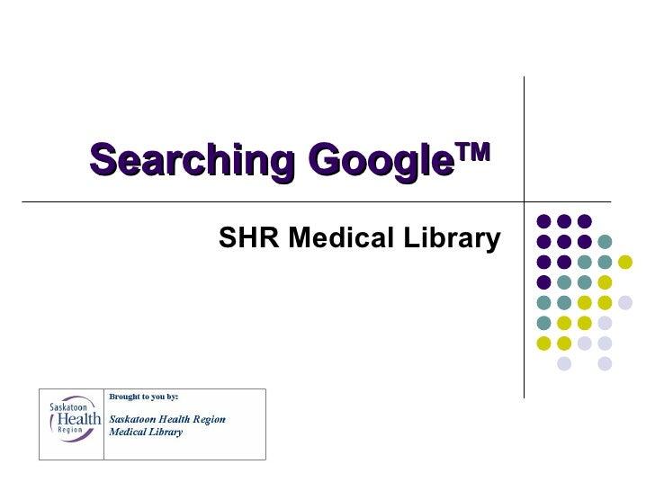 Searching Google TM   SHR Medical Library