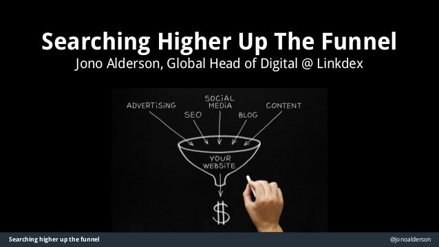 Searching higher up the funnel @jonoalderson Searching Higher Up The Funnel Jono Alderson, Global Head of Digital @ Linkde...