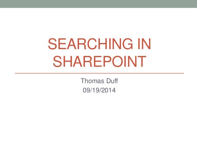 SEARCHING IN  SHAREPOINT  Thomas Duff  09/19/2014