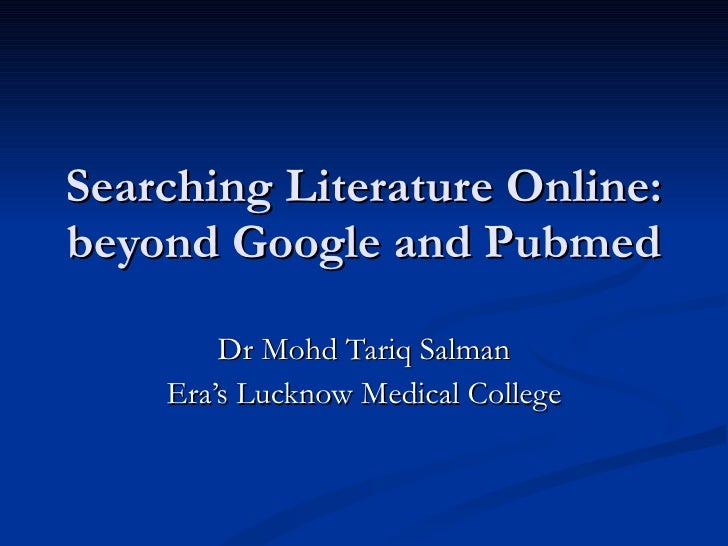 Searching Literature Online: beyond Google and Pubmed Dr Mohd Tariq Salman Era's Lucknow Medical College